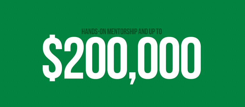 Hands on mentorship and up to $200,000.