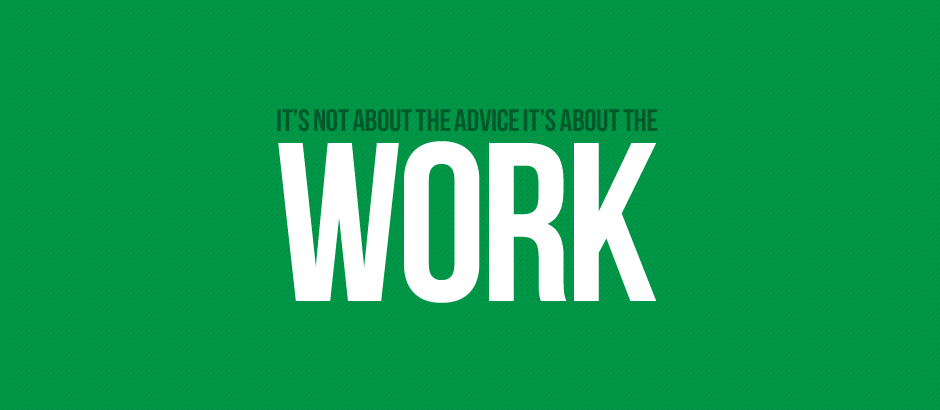 It's not about the advice. It's about the work.